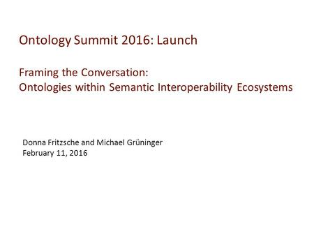 Ontology Summit 2016: Launch Framing the Conversation: Ontologies within Semantic Interoperability Ecosystems Donna Fritzsche and Michael Grüninger February.