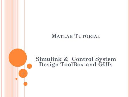 M ATLAB T UTORIAL Simulink & Control System Design ToolBox and GUIs 1.