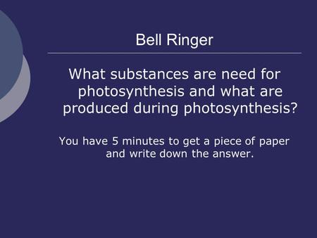 Bell Ringer What substances are need for photosynthesis and what are produced during photosynthesis? You have 5 minutes to get a piece of paper and write.