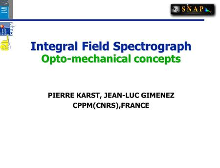 Integral Field Spectrograph Opto-mechanical concepts PIERRE KARST, JEAN-LUC GIMENEZ CPPM(CNRS),FRANCE.