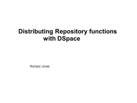 Distributing Repository functions with DSpace Richard Jones.