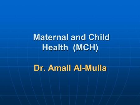 Maternal and Child Health (MCH) Dr. Amall Al-Mulla Maternal and Child Health (MCH) Dr. Amall Al-Mulla.