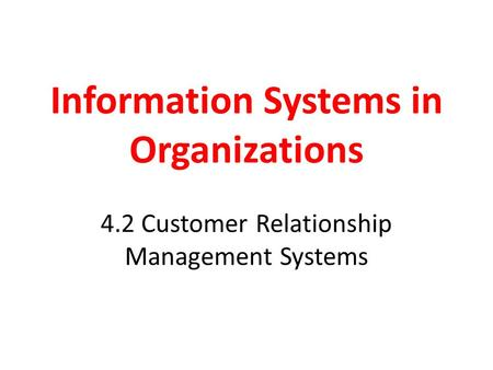Information Systems in Organizations 4.2 Customer Relationship Management Systems.