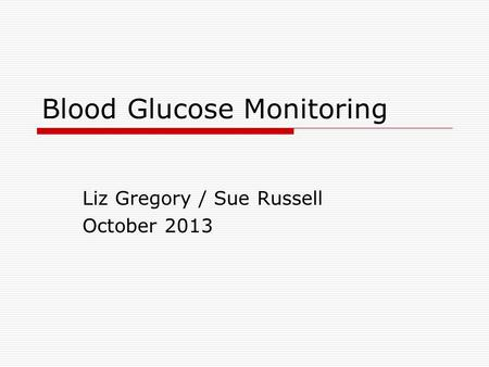 Blood Glucose Monitoring Liz Gregory / Sue Russell October 2013.