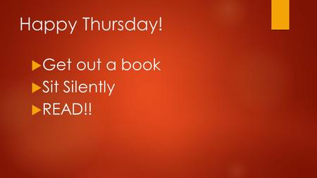 Happy Thursday!  Get out a book  Sit Silently  READ!!