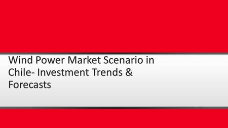 Wind Power Market Scenario in Chile- Investment Trends & Forecasts.