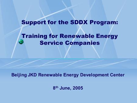 Support for the SDDX Program: Training for Renewable Energy Service Companies Beijing JKD Renewable Energy Development Center 8 th June, 2005.