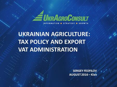 UKRAINIAN AGRICULTURE: TAX POLICY AND EXPORT VAT ADMINISTRATION SERGEY FEOFILOV AUGUST 2016 – Kiev.