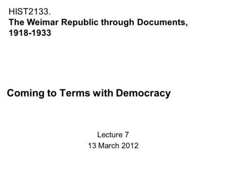 Coming to Terms with Democracy Lecture 7 13 March 2012 HIST2133. The Weimar Republic through Documents, 1918-1933.
