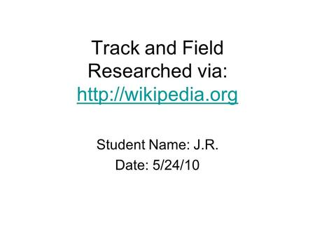 Track and Field Researched via:   Student Name: J.R. Date: 5/24/10.