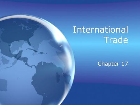 International Trade Chapter 17. Why Nations Trade Resource distribution –Natural endowments –Natural resources –Human capital –Physical capital –Economic.