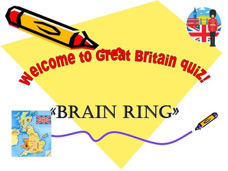 «Brain ring». Warming-up 1.The head of the royal Family 2.The capital of Great Britain 3.Popular British food and drink.