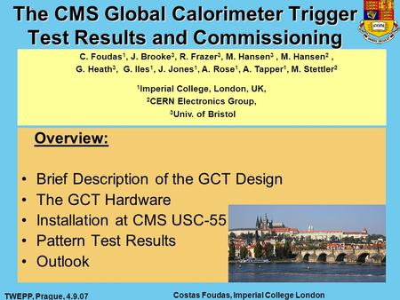 TWEPP, Prague, 4.9.07 Costas Foudas, Imperial College London 1 The CMS Global Calorimeter Trigger Test Results and Commissioning Overview: Brief Description.