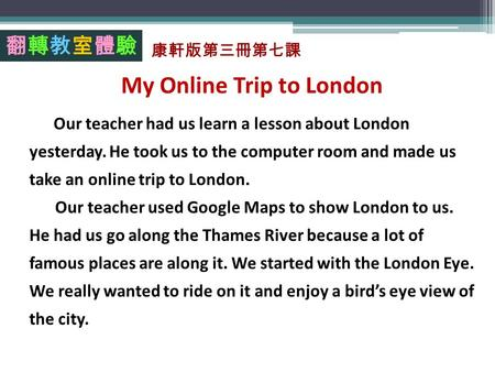 My Online Trip to London Our teacher had us learn a lesson about London yesterday. He took us to the computer room and made us take an online trip to London.