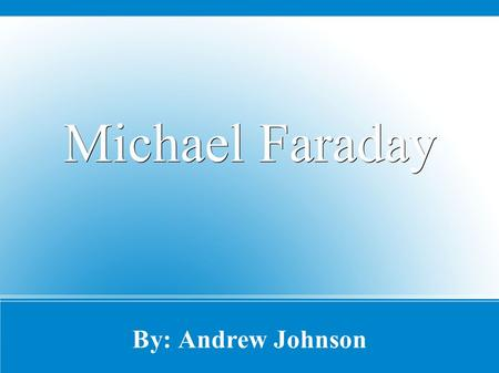 By: Andrew Johnson Michael Faraday. About Mr. Faraday ● Born: 22-Sept-1791 in Newington Butts, England ● Died: 25-Aug-1867 ● And he was a famous Physicist.
