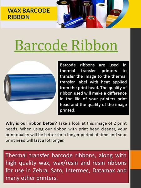 Barcode Ribbon Barcode ribbons are used in thermal transfer printers to transfer the image to the thermal transfer label with heat applied from the print.