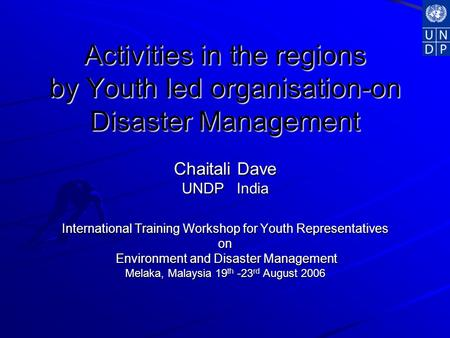 Activities in the regions by Youth led organisation-on Disaster Management Chaitali Dave UNDP India International Training Workshop for Youth Representatives.
