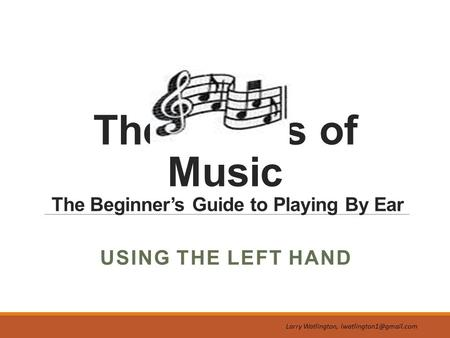 The Basics of Music The Beginner's Guide to Playing By Ear Larry Watlington, USING THE LEFT HAND.