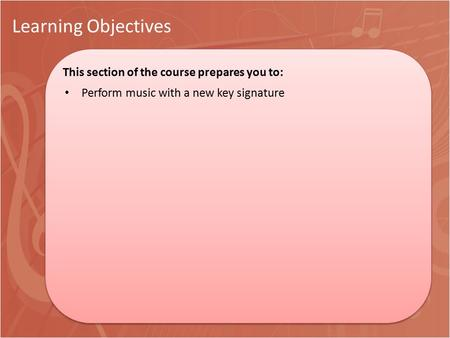 Learning Objectives This section of the course prepares you to: This section of the course prepares you to: Perform music with a new key signature.