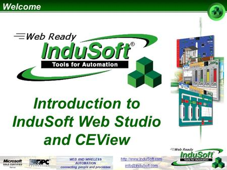 WEB AND WIRELESS AUTOMATION connecting people and processes  Introduction to InduSoft Web Studio and CEView Welcome.