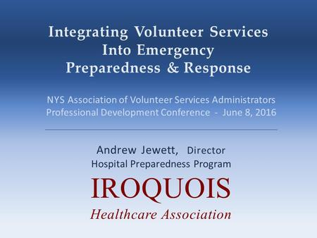 Integrating Volunteer Services Into Emergency Preparedness & Response Andrew Jewett, Director Hospital Preparedness Program IROQUOIS Healthcare Association.