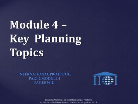 Module 4 – Key Planning Topics Training Materials on the International Protocol © Institute for International Criminal Investigations 2015 INTERNATIONAL.