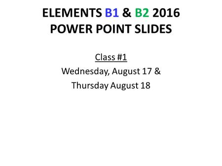 ELEMENTS B1 & B2 2016 POWER POINT SLIDES Class #1 Wednesday, August 17 & Thursday August 18.