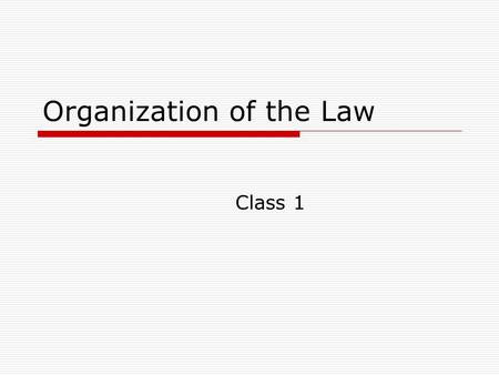 Organization of the Law Class 1. Administrative  Give quiz  Case Presentation – will tell you topics next week.