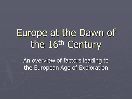 Europe at the Dawn of the 16 th Century An overview of factors leading to the European Age of Exploration.