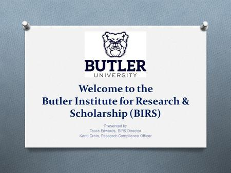 Welcome to the Butler Institute for Research & Scholarship (BIRS) Presented by Taura Edwards, BIRS Director Kanti Crain, Research Compliance Officer.