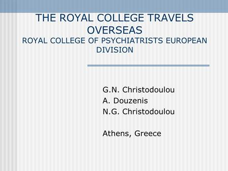 THE ROYAL COLLEGE TRAVELS OVERSEAS ROYAL COLLEGE OF PSYCHIATRISTS EUROPEAN DIVISION G.N. Christodoulou A. Douzenis N.G. Christodoulou Athens, Greece.