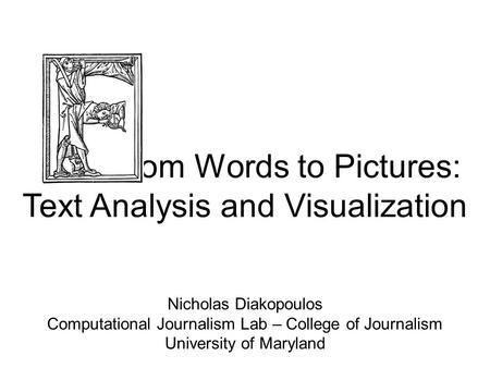 Rom Words to Pictures: Text Analysis and Visualization Nicholas Diakopoulos Computational Journalism Lab – College of Journalism University of Maryland.