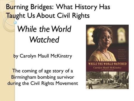 Burning Bridges: What History Has Taught Us About Civil Rights by Carolyn Maull McKinstry The coming of age story of a Birmingham bombing survivor during.
