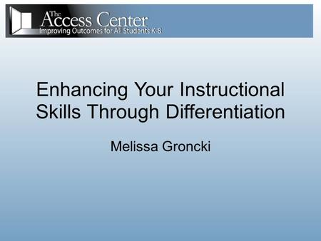 Enhancing Your Instructional Skills Through Differentiation Melissa Groncki.