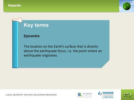 Hazards EXIT A-LEVEL GEOGRAPHY TEACHING AND LEARNING RESOURCES Key terms Epicentre The location on the Earth's surface that is directly above the earthquake.