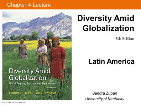 © 2015 Pearson Education, Inc. Diversity Amid Globalization Latin America Sandra Zupan University of Kentucky Chapter 4 Lecture 6th Edition.