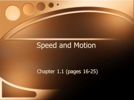 Speed and Motion Chapter 1.1 (pages 16-25). Motion An object has motion when the distance from another is changing. Depends on point of view. Use a reference.
