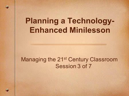 Managing the 21 st Century Classroom Session 3 of 7 Planning a Technology- Enhanced Minilesson.