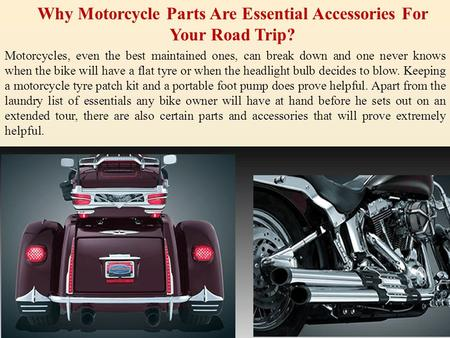 Why Motorcycle Parts Are Essential Accessories For Your Road Trip? Motorcycles, even the best maintained ones, can break down and one never knows when.