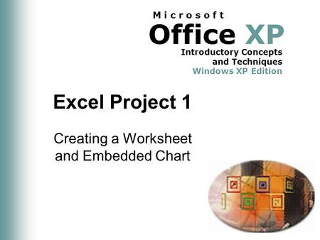Office XP Introductory Concepts and Techniques Windows XP Edition M i c r o s o f t Excel Project 1 Creating a Worksheet and Embedded Chart.