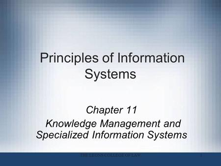 1 Principles of Information Systems Chapter 11 Knowledge Management and Specialized Information Systems THE LEONS COLLEGE OF LAW.