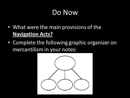 Do Now What were the main provisions of the Navigation Acts? Complete the following graphic organizer on mercantilism in your notes: