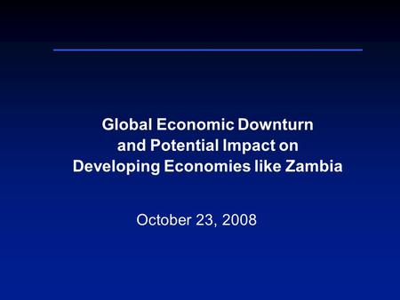 Global Economic Downturn and Potential Impact on Developing Economies like Zambia October 23, 2008.