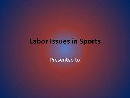 Labor Issues in Sports Presented to. Mandatory Issues  Working conditions  Hours  Wages.