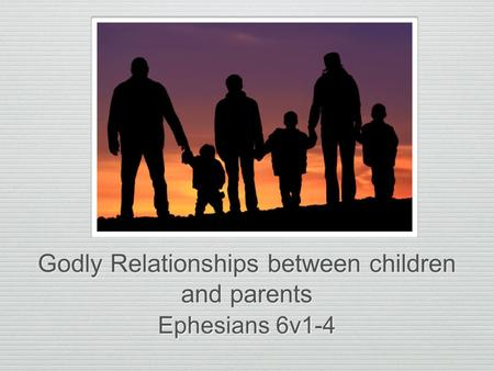 Godly Relationships between children and parents Ephesians 6v1-4.