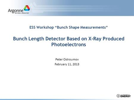 "ESS Workshop ""Bunch Shape Measurements"" Bunch Length Detector Based on X-Ray Produced Photoelectrons Peter Ostroumov February 11, 2013."