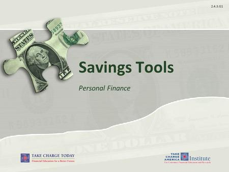 2.4.3.G1 Savings Tools Personal Finance. 2.4.3.G1 © Take Charge Today –August 2013 – Savings Tools– Slide 2 Funded by a grant from Take Charge America,
