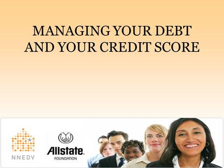 MANAGING YOUR DEBT AND YOUR CREDIT SCORE.   REDUCE YOUR DEBT  Step 1: List your outstanding debts  Step 2: Prioritize.