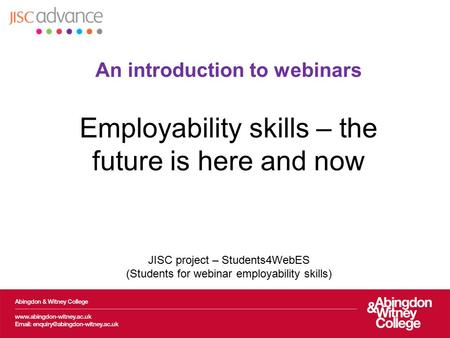 An introduction to webinars Employability skills – the future is here and now JISC project – Students4WebES (Students for webinar employability skills)