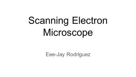 Scanning Electron Microscope Eee-Jay Rodriguez. The Structure of the Microscope Inside Outside.